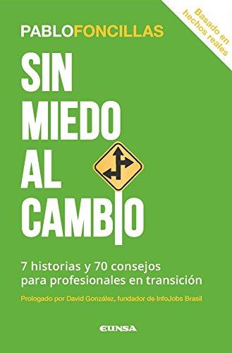 Sin miedo al cambio : 7 historias y 70 consejos para profesionales en transición por Pablo Foncillas Díaz-Plaja