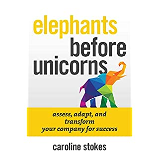 Elephants Before Unicorns: Assess, Adapt, and Transform Your Company for Success