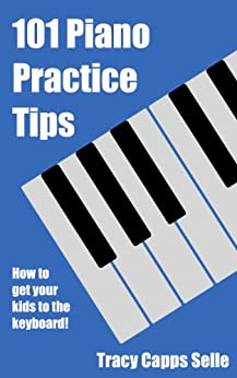 101 Piano Practice Tips: How to get your Kids to the Keyboard! (English Edition) von [Selle, Tracy Capps]