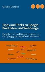 Tipps und Tricks zu Google-Produkten und Webdesign: Ratgeber mit praktischem Lexikon zu den gängigsten Begriffen im Internet