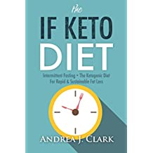 The IF KETO Diet: Intermittent Fasting + The Ketogenic Diet for Rapid & Sustainable Fat Loss (English Edition)