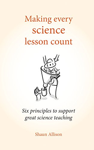 Making every science lesson count: Six principles to support great science teaching (Making Every Lesson Count Series)