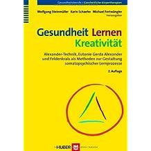 Gesundheit - Lernen - Kreativität. Alexander-Technik, Eutonie Gerda Alexander und Feldenkrais als Methoden zur Gestaltung somatopsychischer Lernprozesse