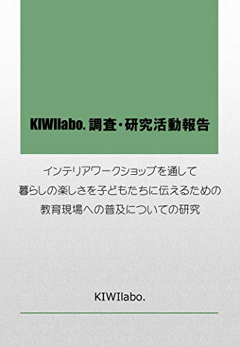 KIWIlabo Research and Activity Report Study on the diffusion to the educational site to convey the enjoyment of living to children through the interior workshop (Japanese Edition)