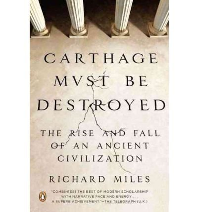 [( Carthage Must Be Destroyed: The Rise and Fall of an Ancient Civilization )] [by: Richard Miles] [Jun-2012]