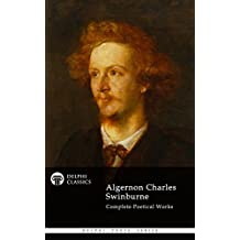 Complete Poetical Works of Algernon Charles Swinburne (Delphi Classics) (Delphi Poets Series Book 32) (English Edition)