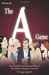 Secrets of the A Game: How to Meet and Attract Women Anywhere, Anyplace, Anytime
