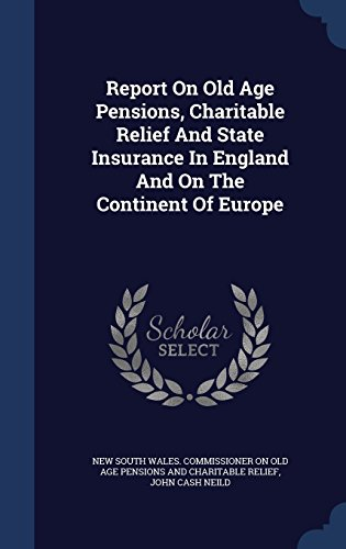 Report On Old Age Pensions, Charitable Relief And State Insurance In England And On The Continent Of Europe