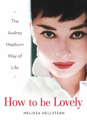 How to be Lovely: The Audrey Hepburn Way of Life by Hellstern, Melissa (October 27, 2005) Hardcover