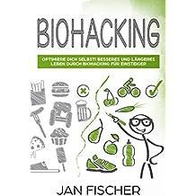 Biohacking: Optimiere dich selbst! Besseres und längeres Leben durch Biohacking für Einsteiger (German Edition)