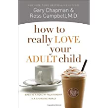 How to Really Love Your Adult Child: Building a Healthy Relationship in a Changing World by Gary Chapman (2011-03-01)