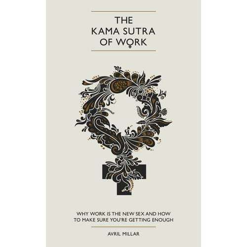 [The Kama Sutra of Work: Why Work is the New Sex and How to Make Sure You're Getting Enough] [By: Millar, Avril] [June, 2013]