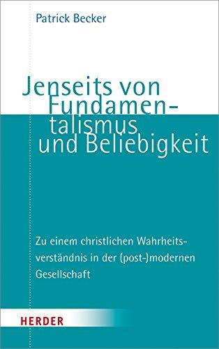Jenseits von Fundamentalismus und Beliebigkeit: Zu einem christlichen Wahrheitsverständnis in der (post-)modernen Gesellschaft