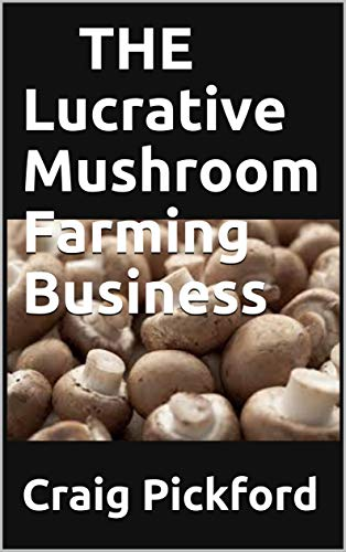 THE Lucrative Mushroom Farming Business: Perfect Guide On Starting and Making Profit On Mushroom Farming (English Edition)