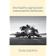 The Healthy Aging Brain: Sustaining Attachment, Attaining Wisdom (Norton Series on Interpersonal Neurobiology)