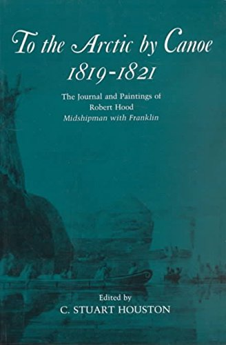 [To the Arctic by Canoe 1819-1821: The Journal and Paintings of Robert Hood, Midshipman with Franklin] (By: Robert Hood) [published: November, 1994]