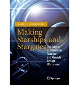 [(Making Starships and Stargates: the Science of Interstellar Transport and Absurdly Benign Wormholes)] [ By (author) James F. Woodward ] [February, 2013]