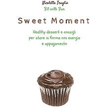Sweet Moment: Healthy Desserts e Consigli per stare in Forma con Energia e Appagamento (Italian Edition)