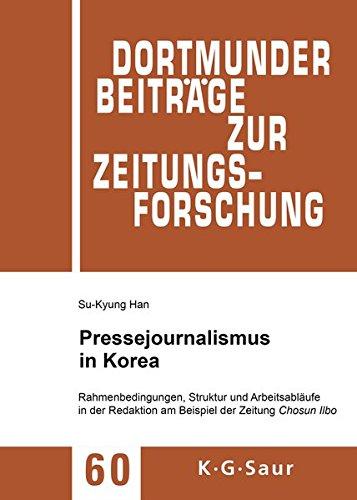 Pressejournalismus in Korea: Rahmenbedingungen, Struktur und Arbeitsabläufe in der Redaktion am Beispiel der Zeitung Chosun Ilbo (Dortmunder Beiträge zur Zeitungsforschung, Band 60)