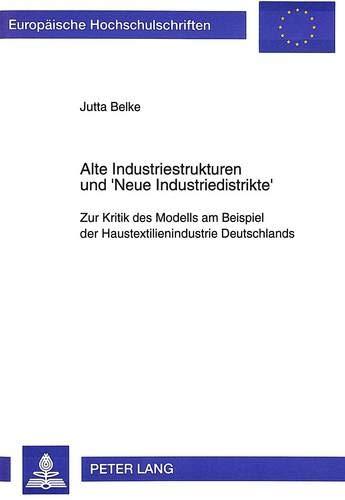 Alte Industriestrukturen und 'Neue Industriedistrikte': Zur Kritik des Modells am Beispiel der Haustextilienindustrie Deutschlands (Europäische ... / Série 5: Sciences économiques, Band 1648)