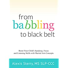From Babbling to Black Belt: Boost Your Child's Speaking, Focus, and Listening Skills with Martial Arts Concepts (English Edition)