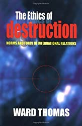 The Ethics of Destruction: Norms and Force in International Relations (Cornell Studies in Security Affairs) by Ward Thomas (2001-06-14)
