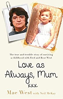Love as Always, Mum xxx: The true and terrible story of surviving a childhood with Fred and Rose West by [West, Mae]