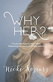 Why Her?: 6 Truths We Need to Hear When Measuring Up Leaves Us Falling Behind (English Edition) di [Koziarz, Nicki]