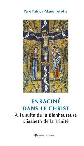 Enraciné dans le Christ : A la suite de la Bienheureuse Elisabeth de La Trinité par Patrick-Marie Févotte