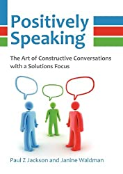 Positively Speaking: The Art of Constructive Conversations with a Solutions Focus