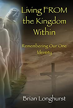 Living FROM the Kingdom Within: Remembering Our One Identity (Kingdom Series Book 4) (English Edition) par [Longhurst, Brian]