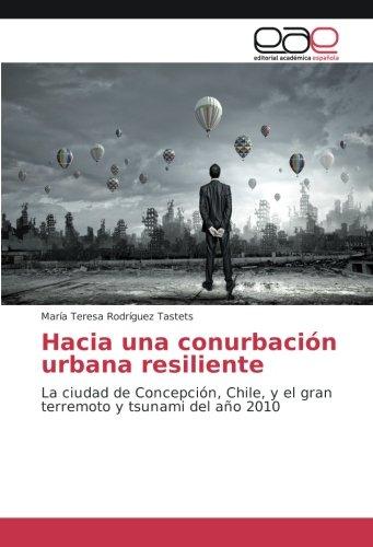 Hacia una conurbación urbana resiliente: La ciudad de Concepción, Chile, y el gran terremoto y tsunami del año 2010 por María Teresa Rodríguez Tastets
