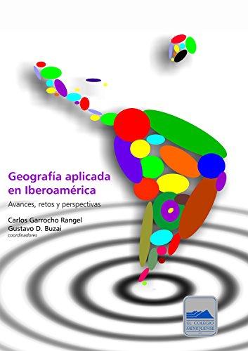 Geografía aplicada en Iberoamérica: Avances, retos y perspectivas por Carlos Garrocho Rangel