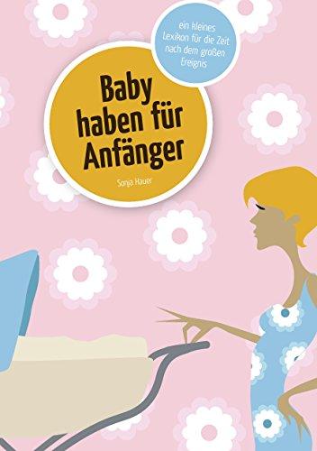 Baby haben für Anfänger: Ein kleines Lexikon für die Zeit nach dem großen Ereignis
