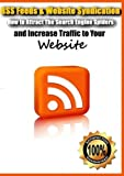 RSS Feeds & Website Syndication- How to Attract The Search Engine Spiders and Increase Traffic to Your Website by Louis Allport