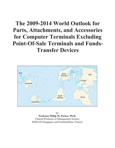 The 2009-2014 World Outlook for Parts, Attachments, and Accessories for Computer Terminals Excluding Point-Of-Sale Terminals and Funds-Transfer Devices -