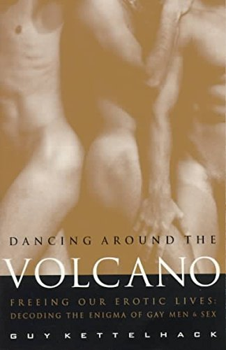 [(Dancing Around the Volcano : Freeing Our Erotic Lives - Decoding the Enigma of Gay Men and Sex)] [By (author) Guy Kettelhack] published on (December, 1997)