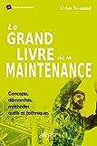 Le grand livre de la maintenance: Concepts, démarches, méthodes, outils  et techniques