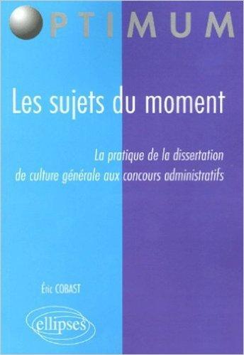 Les sujets du moment : La pratique de la dissertation de culture générale aux concours administratifs de Eric Cobast ( 10 juin 2005 )