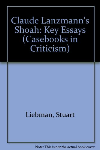 Claude Lanzmann's Shoah: Key Essays (Casebooks in Criticism)