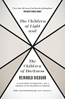 The Children of Light and the Children of Darkness: A Vindication of Democracy and a Critique of Its Traditional Defense by [Niebuhr, Reinhold]