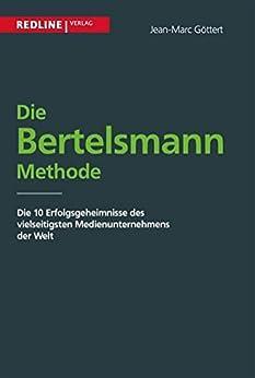 Die Bertelsmann Methode: Die 10 Erfolgsgeheimnisse des vielseitigsten Medienunternehmens der Welt