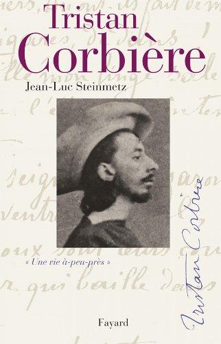 Tristan Corbière: Une vie à-peu-près par Jean-Luc Steinmetz