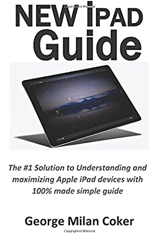 New iPad Guide: The #1 Solution to Understanding and maximizing Apple iPad devices with 100% made simple guide (Updated as of October 2017)