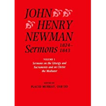 John Henry Newman Sermons 1824-1843: Volume I: Sermons on the Liturgy and Sacraments and on Christ the Mediator: Sermons on the Liturgy and Sacraments and on Christ the Mediator Vol 1