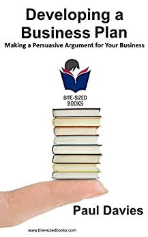 Developing a Business Plan: Making a Persuasive Argument for Your Business (Bite-Sized Books Book 1) by [Davies, Paul]