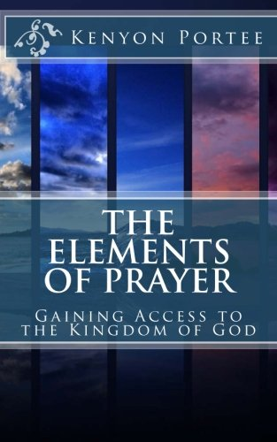 The Elements of Prayer: Gaining Access to the Kingdom of God