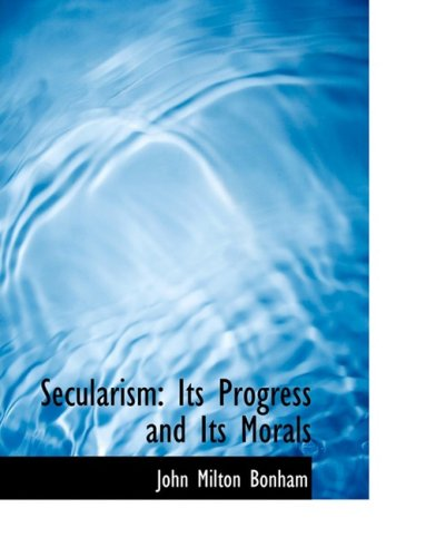 Secularism: Its Progress and Its Morals: Its Progress and Its Morals (Large Print Edition)