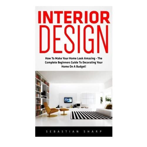 Interior Design: How To Make Your Home Look Amazing - The Complete Beginners Guide To Decorating Your Home On A Budget! (Feng Shui, Interior Design Handbook) by Sebastian Sharp (2016-05-06)