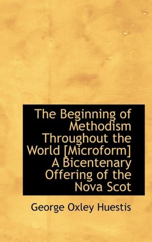 The Beginning of Methodism Throughout the World [Microform] A Bicentenary Offering of the Nova Scot by George Oxley Huestis (2009-09-20)